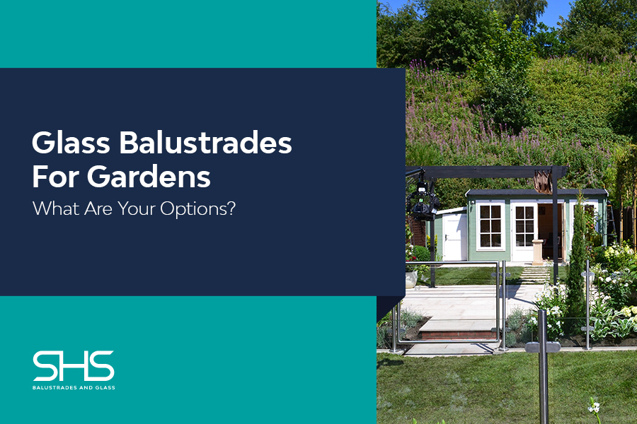 Glass Balustrades For Gardens - What Are Your Options?